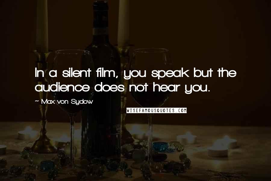 Max Von Sydow quotes: In a silent film, you speak but the audience does not hear you.