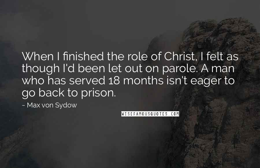 Max Von Sydow quotes: When I finished the role of Christ, I felt as though I'd been let out on parole. A man who has served 18 months isn't eager to go back to