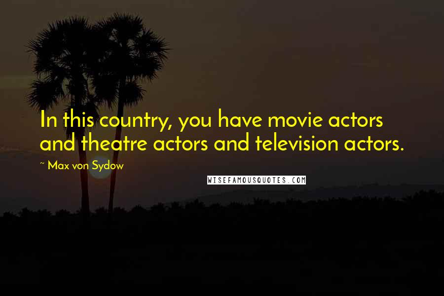 Max Von Sydow quotes: In this country, you have movie actors and theatre actors and television actors.