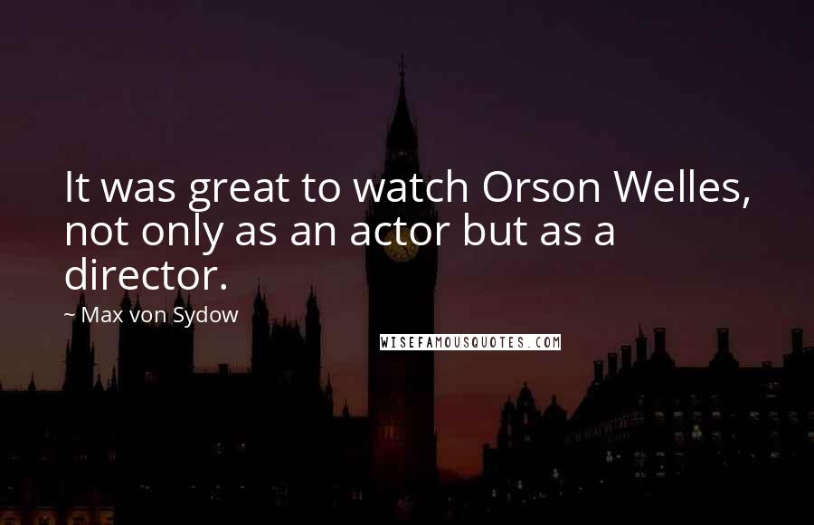Max Von Sydow quotes: It was great to watch Orson Welles, not only as an actor but as a director.