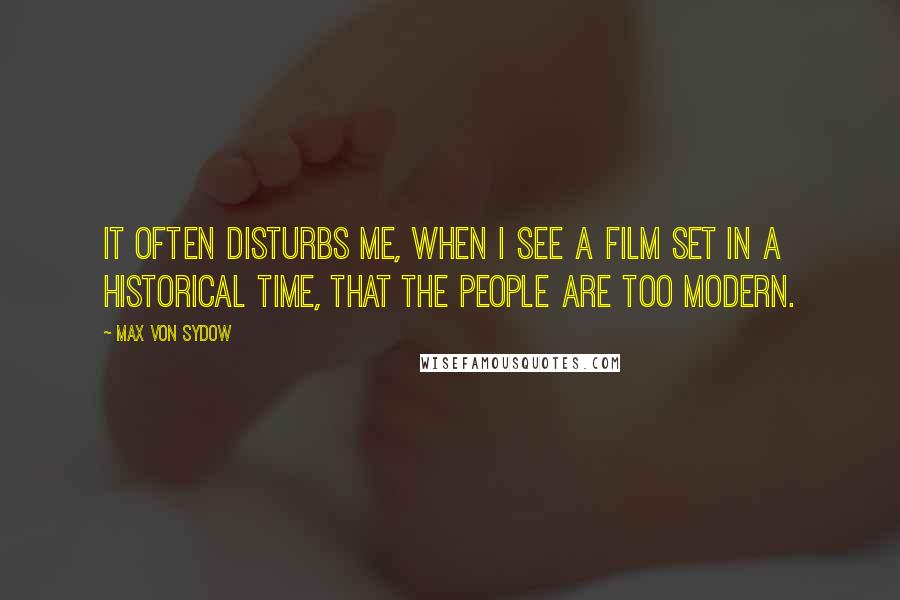 Max Von Sydow quotes: It often disturbs me, when I see a film set in a historical time, that the people are too modern.