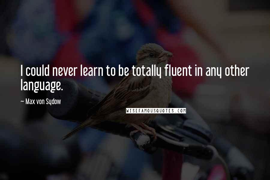 Max Von Sydow quotes: I could never learn to be totally fluent in any other language.