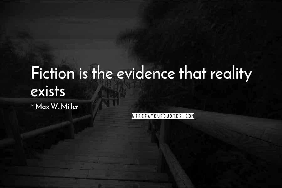 Max W. Miller quotes: Fiction is the evidence that reality exists
