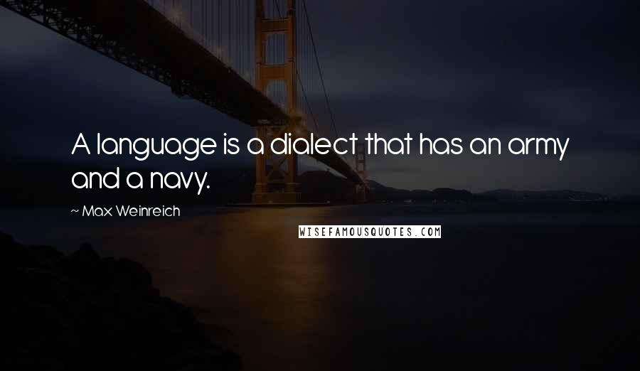 Max Weinreich quotes: A language is a dialect that has an army and a navy.
