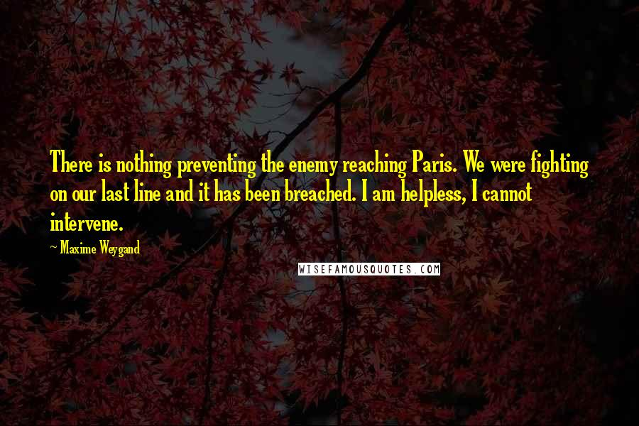 Maxime Weygand quotes: There is nothing preventing the enemy reaching Paris. We were fighting on our last line and it has been breached. I am helpless, I cannot intervene.