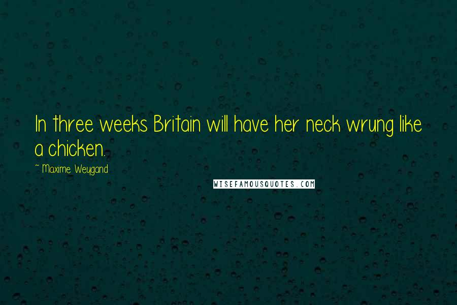 Maxime Weygand quotes: In three weeks Britain will have her neck wrung like a chicken.