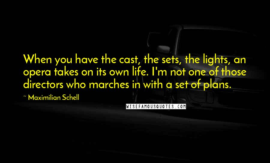 Maximilian Schell quotes: When you have the cast, the sets, the lights, an opera takes on its own life. I'm not one of those directors who marches in with a set of plans.