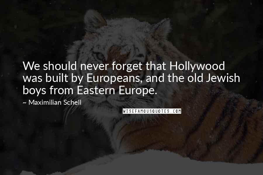 Maximilian Schell quotes: We should never forget that Hollywood was built by Europeans, and the old Jewish boys from Eastern Europe.