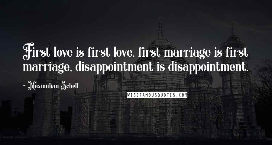 Maximilian Schell quotes: First love is first love, first marriage is first marriage, disappointment is disappointment.
