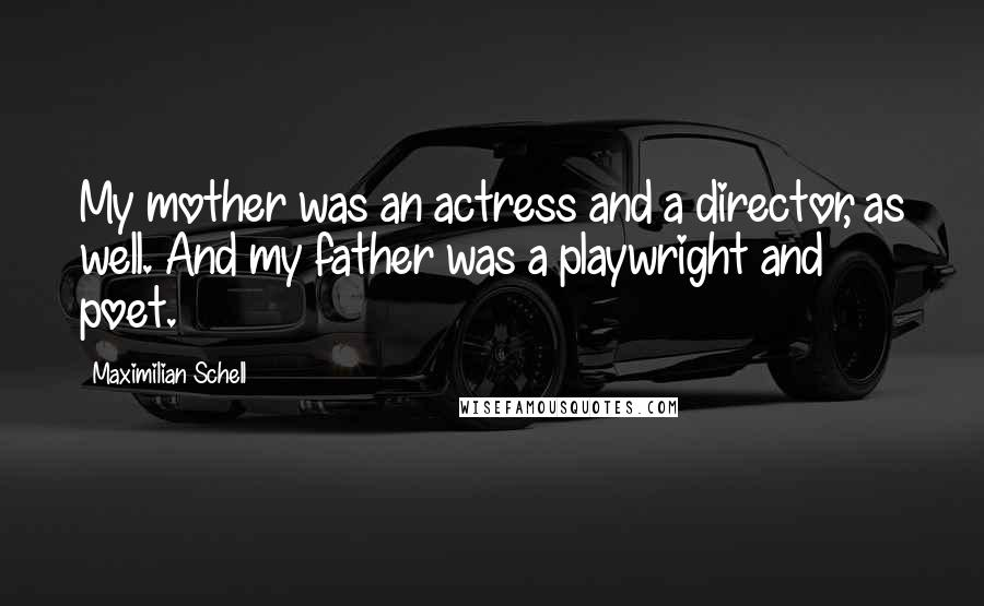 Maximilian Schell quotes: My mother was an actress and a director, as well. And my father was a playwright and poet.