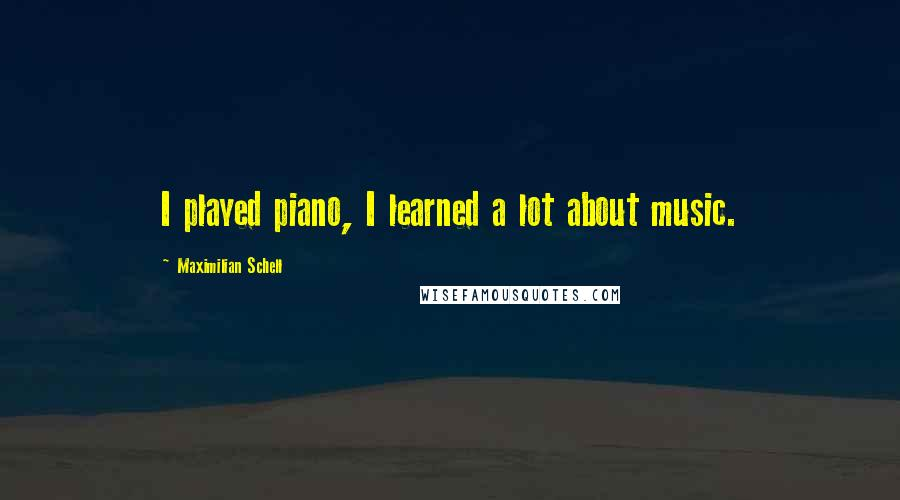 Maximilian Schell quotes: I played piano, I learned a lot about music.