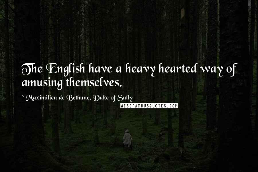 Maximilien De Bethune, Duke Of Sully quotes: The English have a heavy hearted way of amusing themselves.