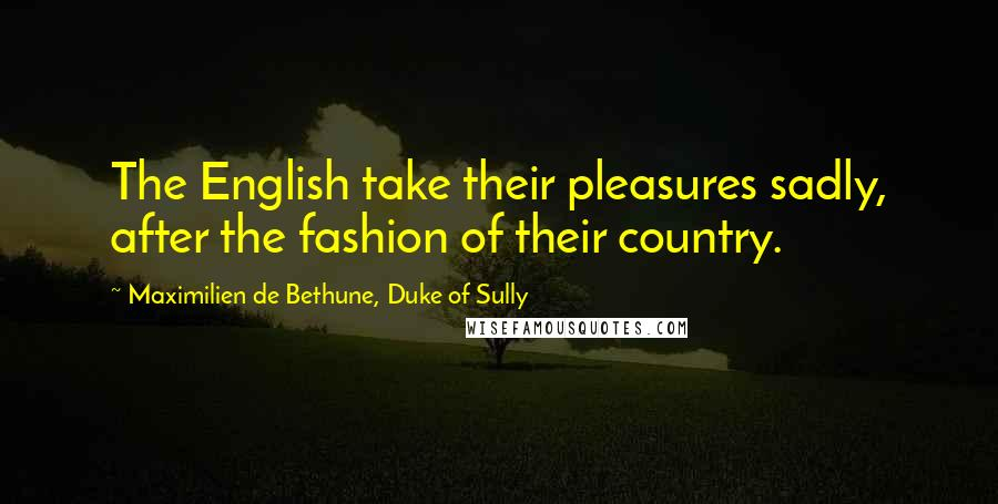 Maximilien De Bethune, Duke Of Sully quotes: The English take their pleasures sadly, after the fashion of their country.