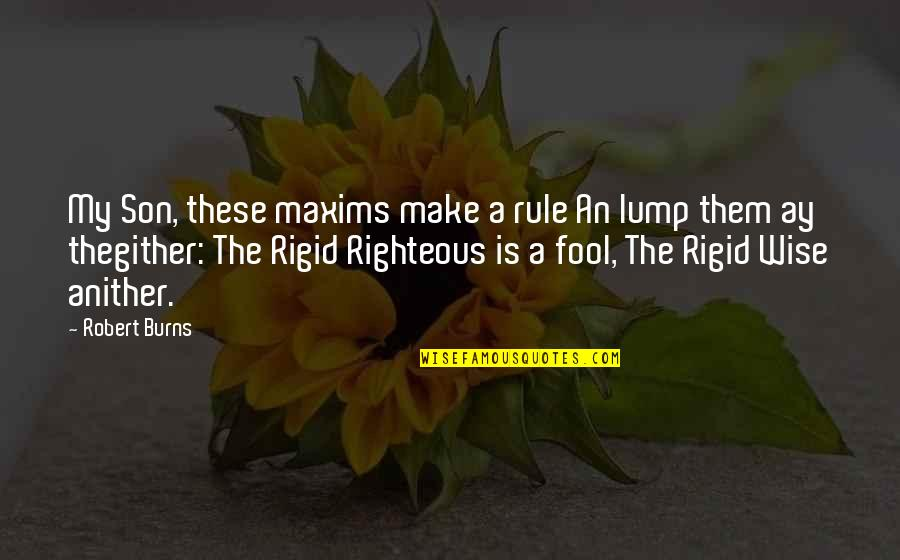 Maxims Wise Quotes By Robert Burns: My Son, these maxims make a rule An