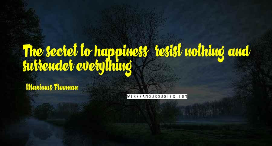 Maximus Freeman quotes: The secret to happiness: resist nothing and surrender everything.