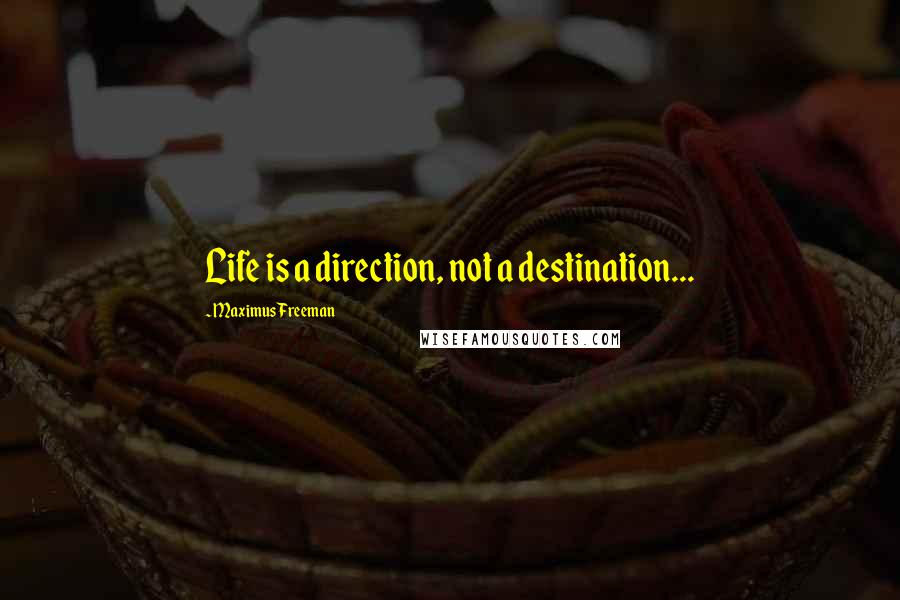 Maximus Freeman quotes: Life is a direction, not a destination...