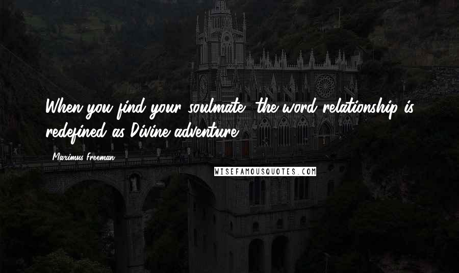 Maximus Freeman quotes: When you find your soulmate, the word relationship is redefined as Divine adventure.