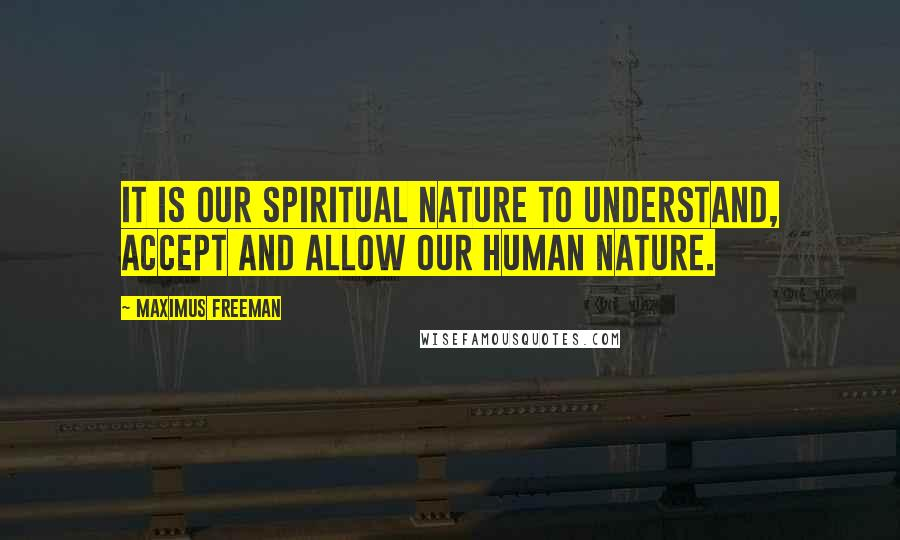 Maximus Freeman quotes: It is our Spiritual nature to understand, accept and allow our human nature.