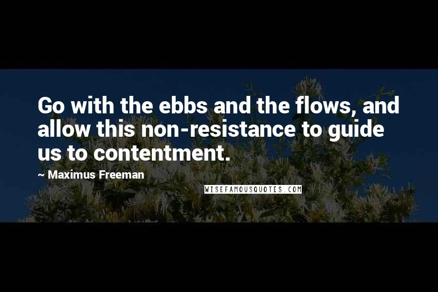 Maximus Freeman quotes: Go with the ebbs and the flows, and allow this non-resistance to guide us to contentment.