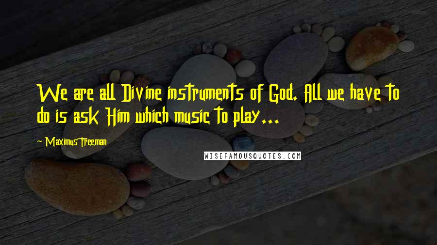 Maximus Freeman quotes: We are all Divine instruments of God. All we have to do is ask Him which music to play...