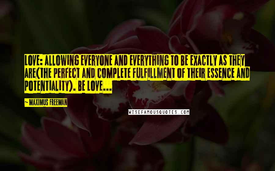 Maximus Freeman quotes: Love: allowing everyone and everything to Be exactly as they are(the perfect and complete fulfillment of their essence and potentiality). Be Love...