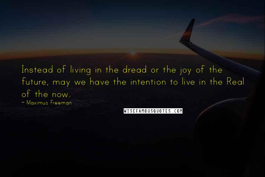 Maximus Freeman quotes: Instead of living in the dread or the joy of the future, may we have the intention to live in the Real of the now.