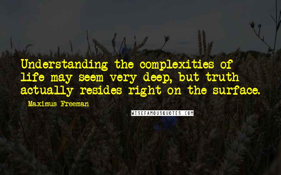 Maximus Freeman quotes: Understanding the complexities of life may seem very deep, but truth actually resides right on the surface.