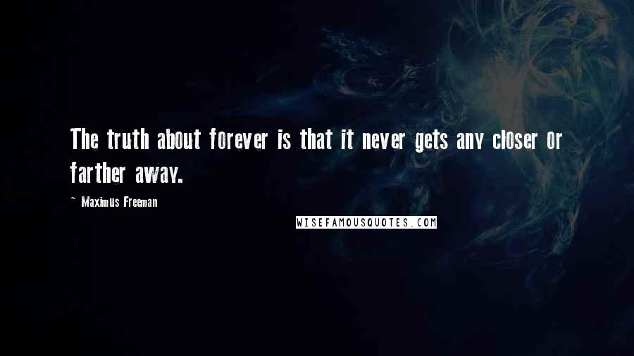 Maximus Freeman quotes: The truth about forever is that it never gets any closer or farther away.