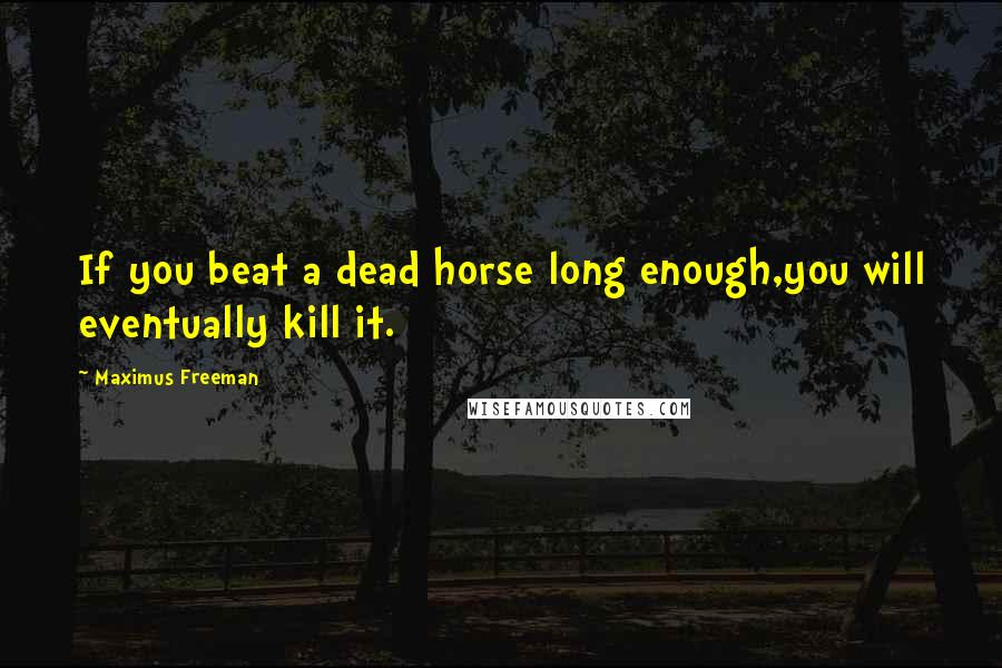 Maximus Freeman quotes: If you beat a dead horse long enough,you will eventually kill it.
