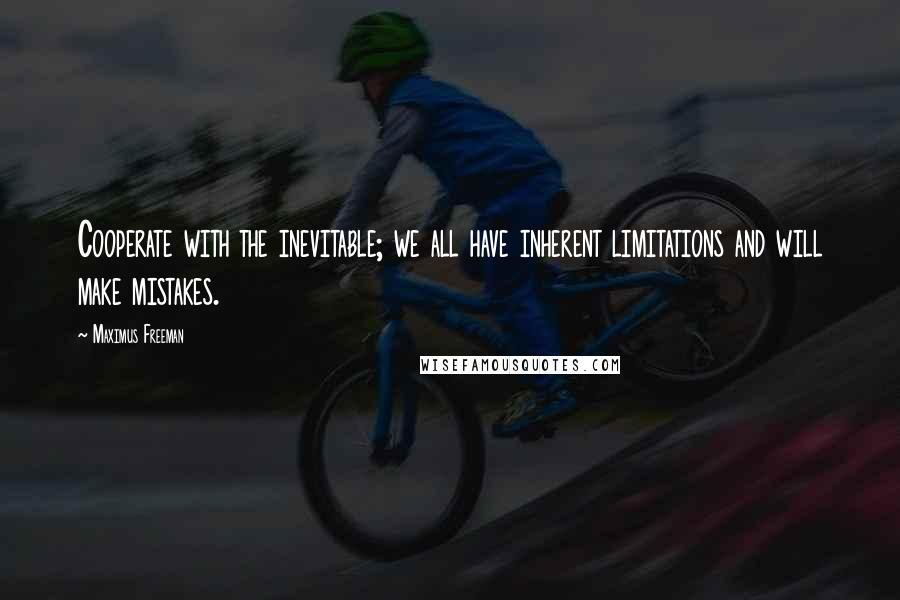 Maximus Freeman quotes: Cooperate with the inevitable; we all have inherent limitations and will make mistakes.
