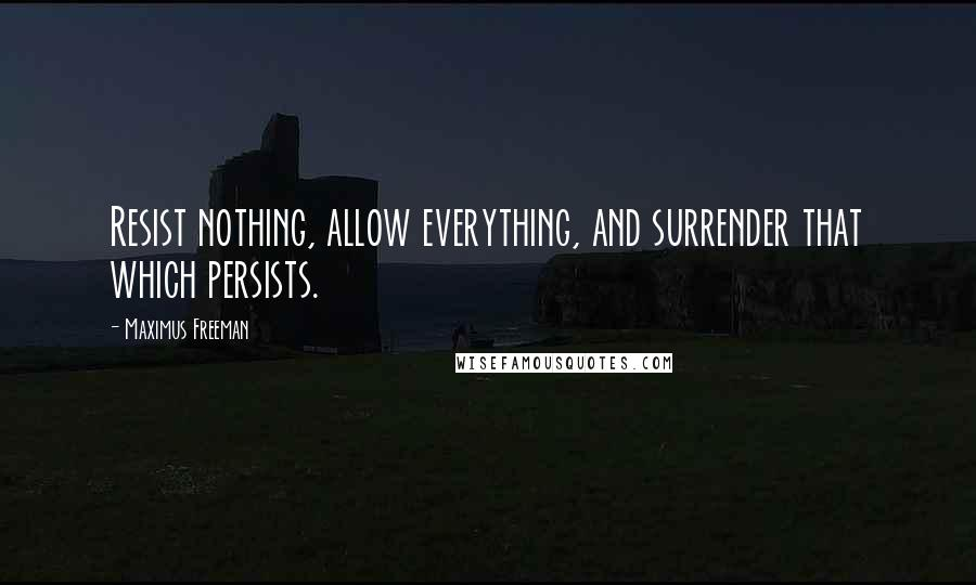 Maximus Freeman quotes: Resist nothing, allow everything, and surrender that which persists.