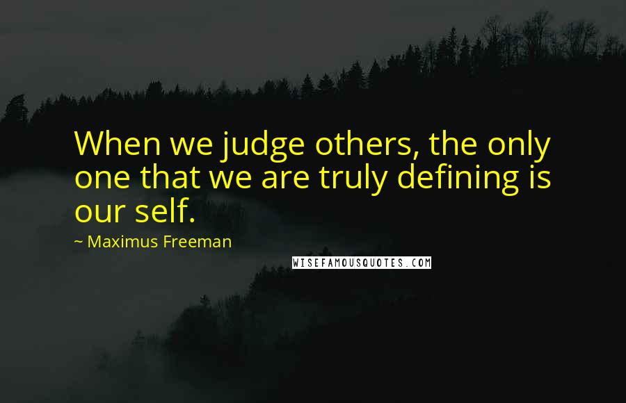 Maximus Freeman quotes: When we judge others, the only one that we are truly defining is our self.
