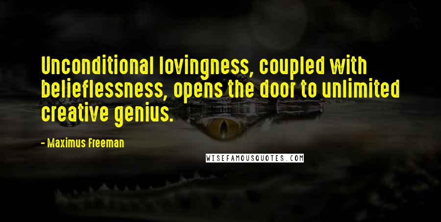 Maximus Freeman quotes: Unconditional lovingness, coupled with belieflessness, opens the door to unlimited creative genius.