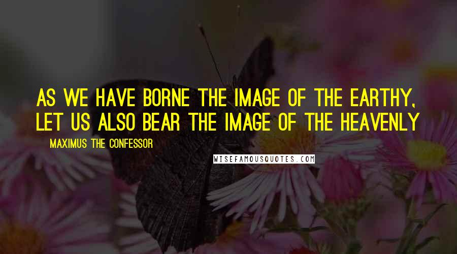 Maximus The Confessor quotes: As we have borne the image of the earthy, let us also bear the image of the heavenly