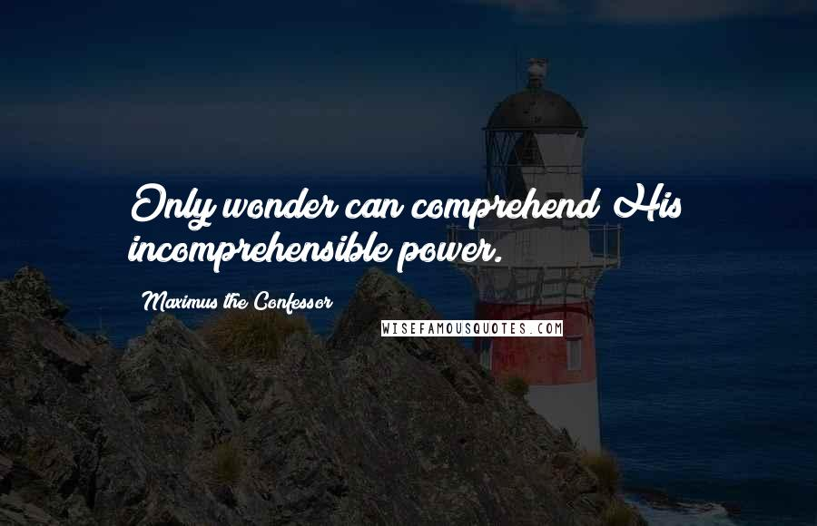 Maximus The Confessor quotes: Only wonder can comprehend His incomprehensible power.