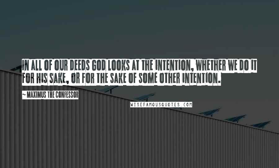Maximus The Confessor quotes: In all of our deeds God looks at the intention, whether we do it for His sake, or for the sake of some other intention.