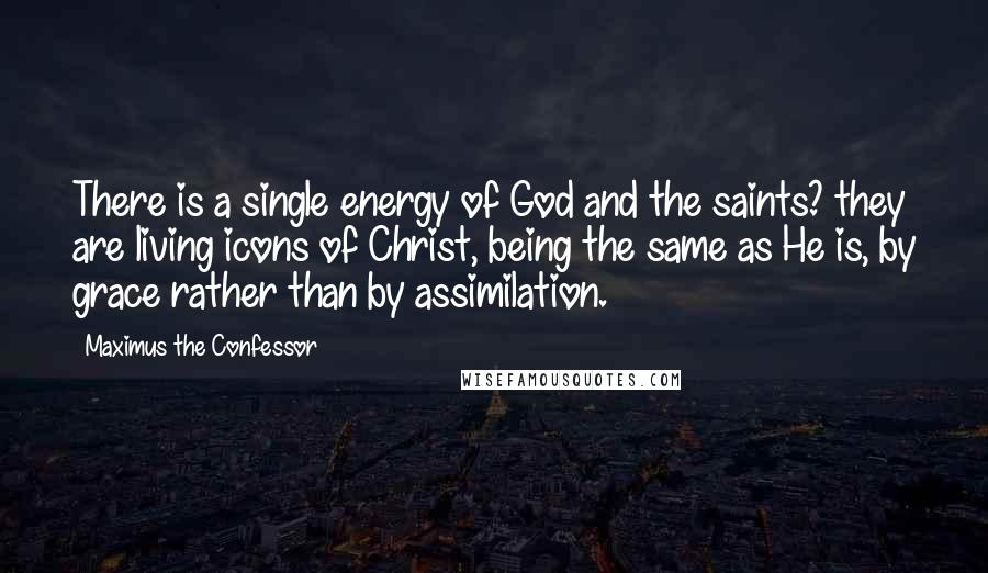Maximus The Confessor quotes: There is a single energy of God and the saints? they are living icons of Christ, being the same as He is, by grace rather than by assimilation.