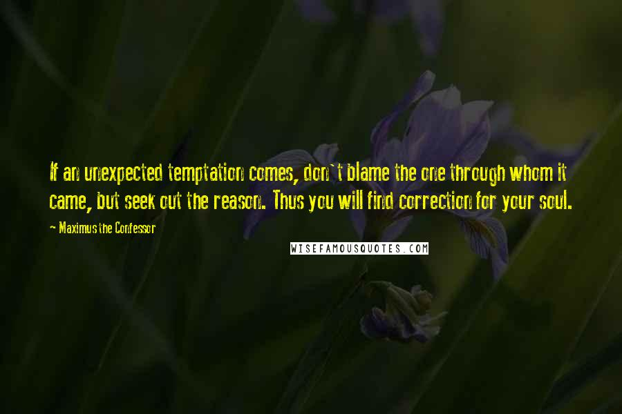 Maximus The Confessor quotes: If an unexpected temptation comes, don't blame the one through whom it came, but seek out the reason. Thus you will find correction for your soul.