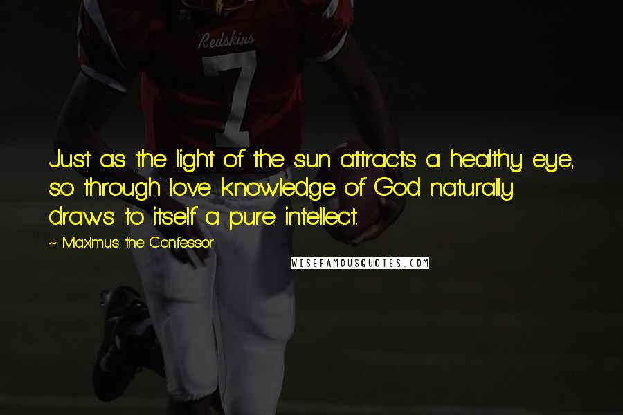 Maximus The Confessor quotes: Just as the light of the sun attracts a healthy eye, so through love knowledge of God naturally draws to itself a pure intellect.