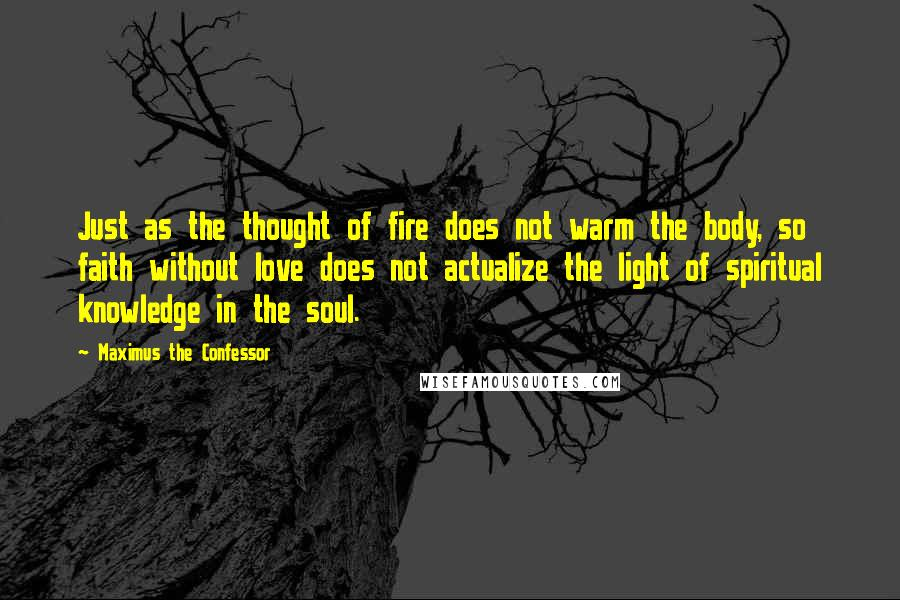 Maximus The Confessor quotes: Just as the thought of fire does not warm the body, so faith without love does not actualize the light of spiritual knowledge in the soul.
