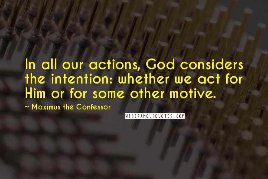 Maximus The Confessor quotes: In all our actions, God considers the intention: whether we act for Him or for some other motive.