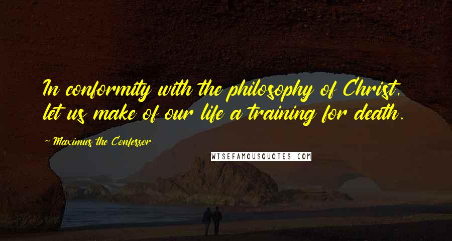 Maximus The Confessor quotes: In conformity with the philosophy of Christ, let us make of our life a training for death.