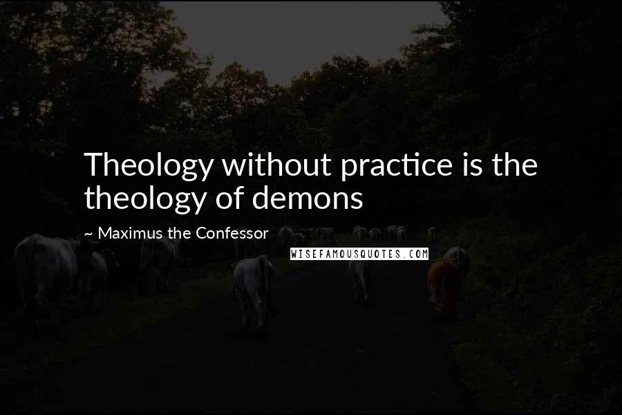 Maximus The Confessor quotes: Theology without practice is the theology of demons