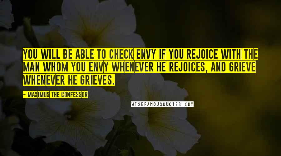 Maximus The Confessor quotes: You will be able to check envy if you rejoice with the man whom you envy whenever he rejoices, and grieve whenever he grieves.