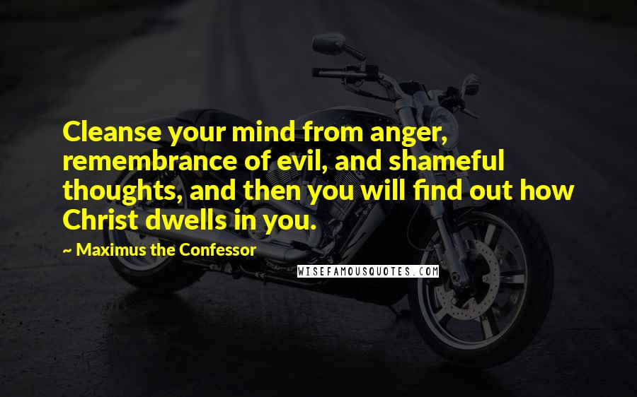 Maximus The Confessor quotes: Cleanse your mind from anger, remembrance of evil, and shameful thoughts, and then you will find out how Christ dwells in you.