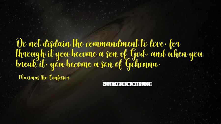 Maximus The Confessor quotes: Do not disdain the commandment to love, for through it you become a son of God, and when you break it, you become a son of Gehenna.