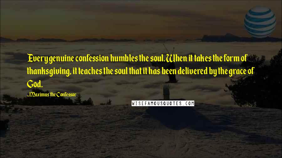 Maximus The Confessor quotes: Every genuine confession humbles the soul. When it takes the form of thanksgiving, it teaches the soul that it has been delivered by the grace of God.