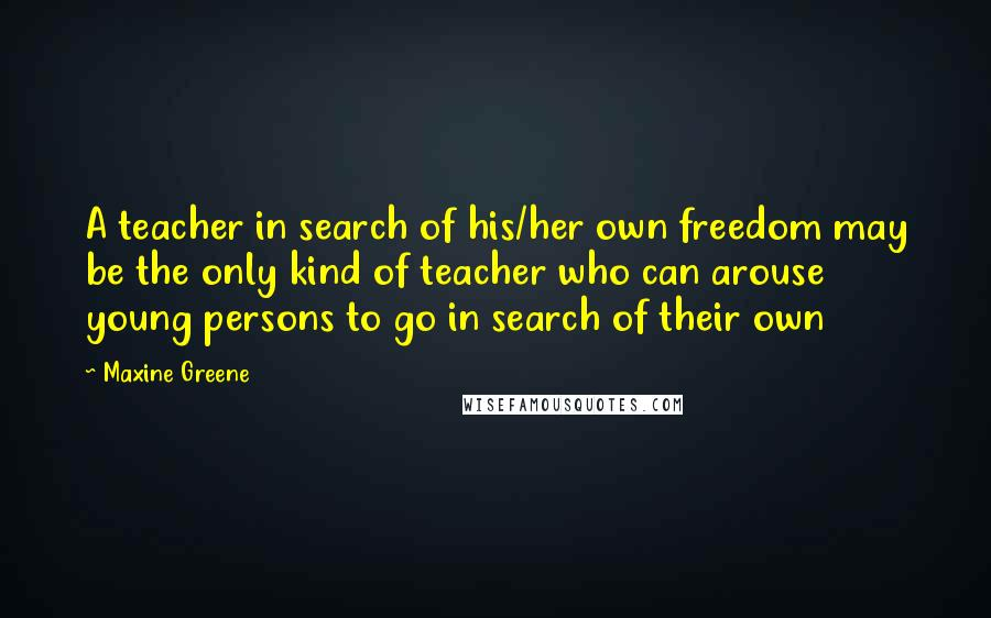 Maxine Greene quotes: A teacher in search of his/her own freedom may be the only kind of teacher who can arouse young persons to go in search of their own
