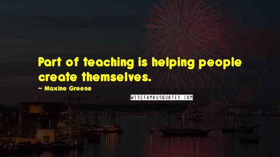 Maxine Greene quotes: Part of teaching is helping people create themselves.