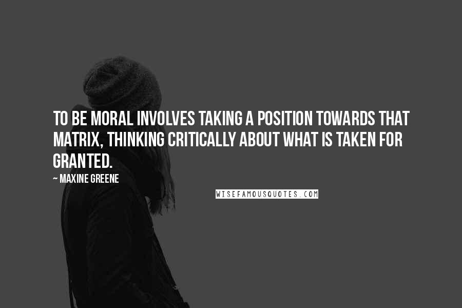 Maxine Greene quotes: To be moral involves taking a position towards that matrix, thinking critically about what is taken for granted.